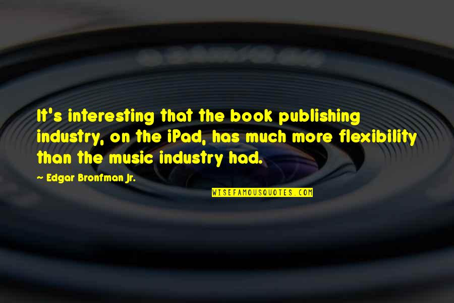 Book Publishing Quotes By Edgar Bronfman Jr.: It's interesting that the book publishing industry, on