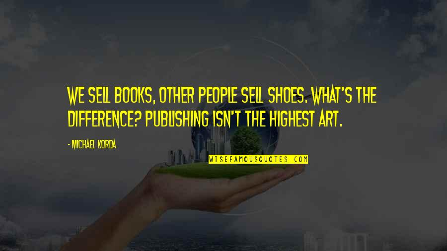 Book Publishing Quotes By Michael Korda: We sell books, other people sell shoes. What's