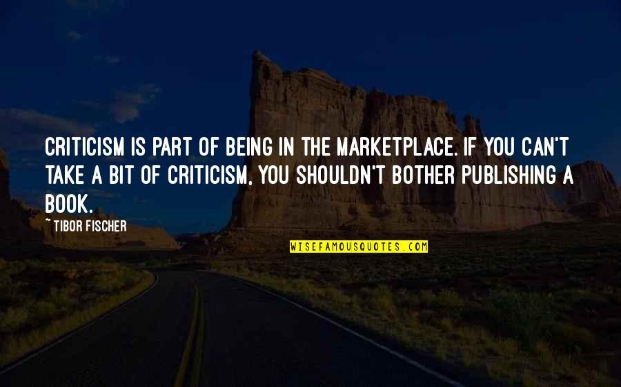 Book Publishing Quotes By Tibor Fischer: Criticism is part of being in the marketplace.