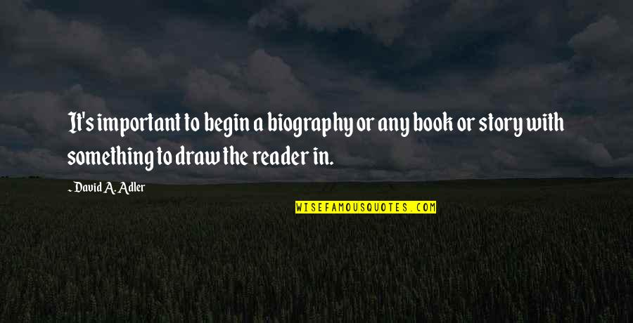 Book Reader Quotes By David A. Adler: It's important to begin a biography or any