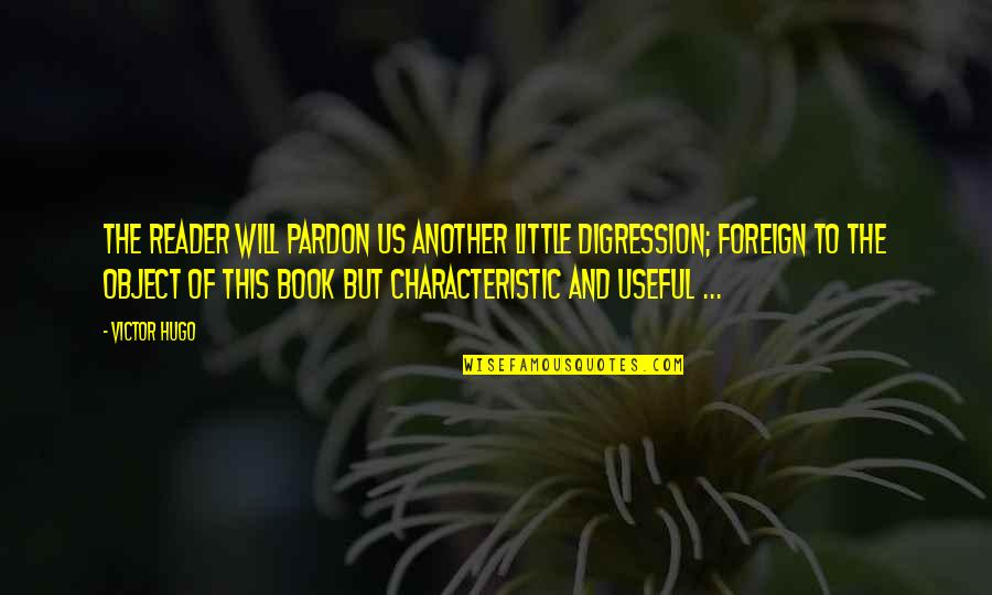 Book Reader Quotes By Victor Hugo: The reader will pardon us another little digression;