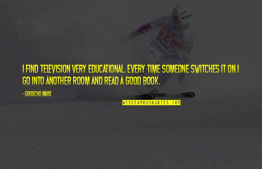 Book Room Quotes By Groucho Marx: I find television very educational. Every time someone