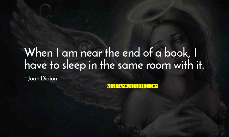 Book Room Quotes By Joan Didion: When I am near the end of a