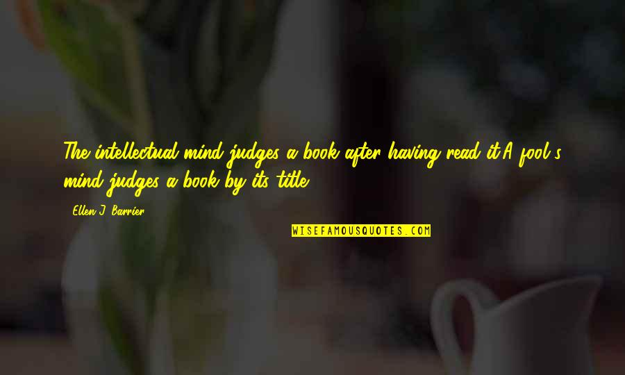 Book Title Quotes By Ellen J. Barrier: The intellectual mind judges a book after having