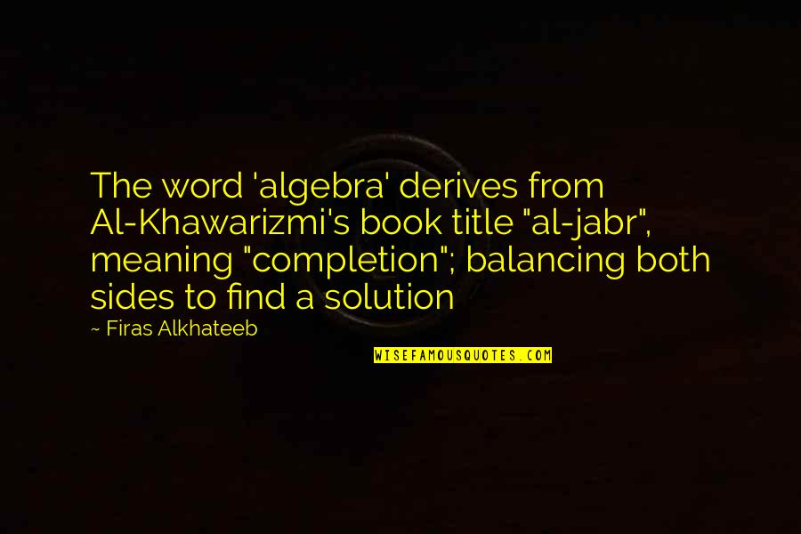 Book Title Quotes By Firas Alkhateeb: The word 'algebra' derives from Al-Khawarizmi's book title