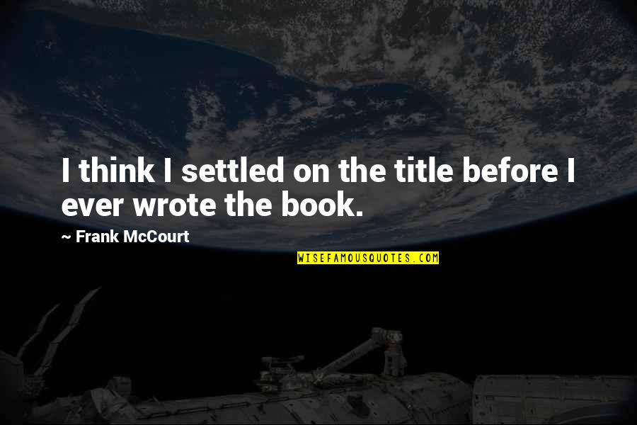 Book Title Quotes By Frank McCourt: I think I settled on the title before