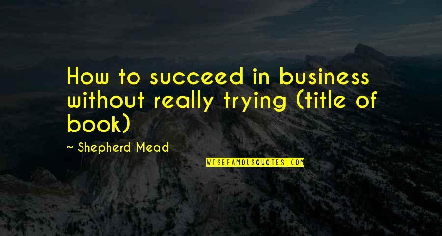 Book Title Quotes By Shepherd Mead: How to succeed in business without really trying