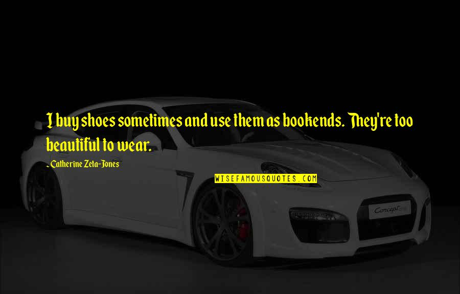 Bookends Quotes By Catherine Zeta-Jones: I buy shoes sometimes and use them as