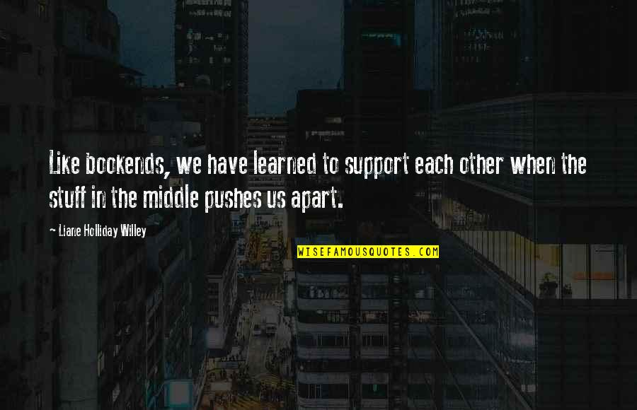 Bookends Quotes By Liane Holliday Willey: Like bookends, we have learned to support each
