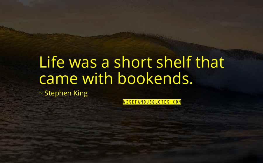 Bookends Quotes By Stephen King: Life was a short shelf that came with