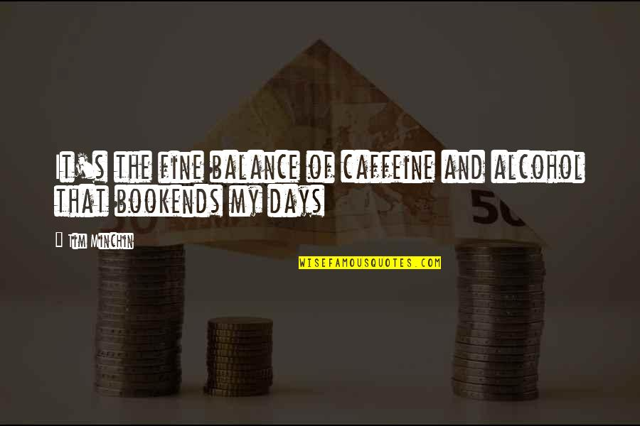 Bookends Quotes By Tim Minchin: It's the fine balance of caffeine and alcohol