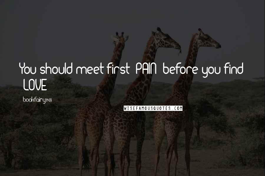 """Bookfairy143 quotes: You should meet first """"PAIN"""" before you find """"LOVE"""