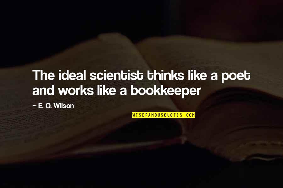 Bookkeeper Quotes By E. O. Wilson: The ideal scientist thinks like a poet and