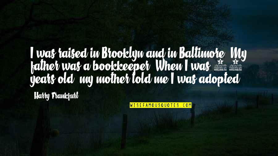 Bookkeeper Quotes By Harry Frankfurt: I was raised in Brooklyn and in Baltimore.