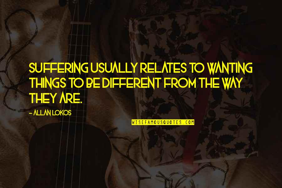Bookmarkers Quotes By Allan Lokos: Suffering usually relates to wanting things to be