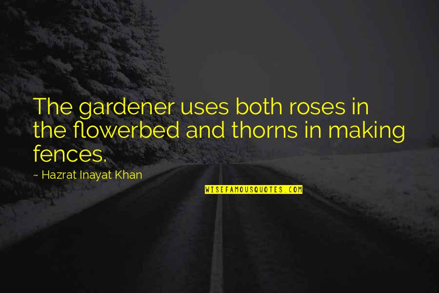 Bookmarkers Quotes By Hazrat Inayat Khan: The gardener uses both roses in the flowerbed
