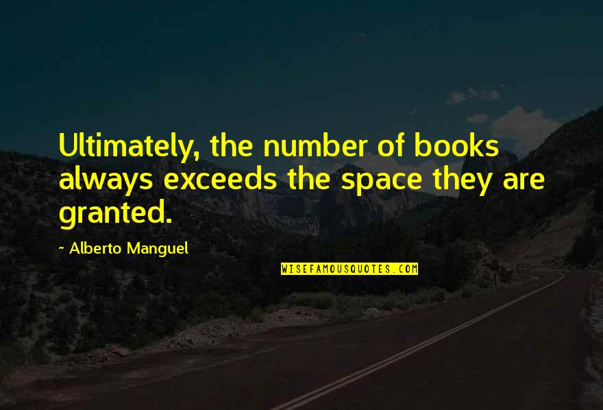 Books And Bookshelves Quotes By Alberto Manguel: Ultimately, the number of books always exceeds the