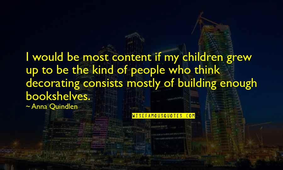 Books And Bookshelves Quotes By Anna Quindlen: I would be most content if my children