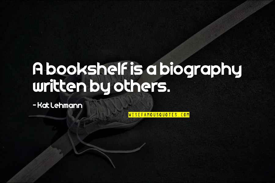 Books And Bookshelves Quotes By Kat Lehmann: A bookshelf is a biography written by others.