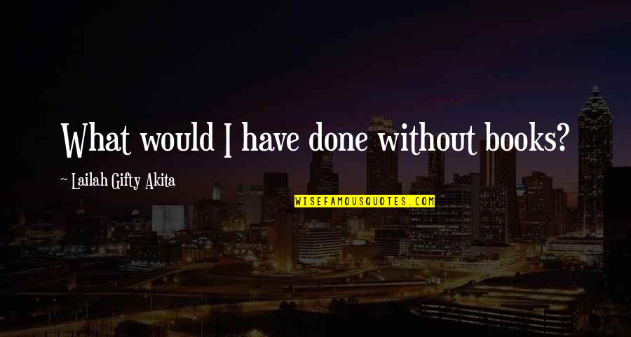 Books And Bookshelves Quotes By Lailah Gifty Akita: What would I have done without books?