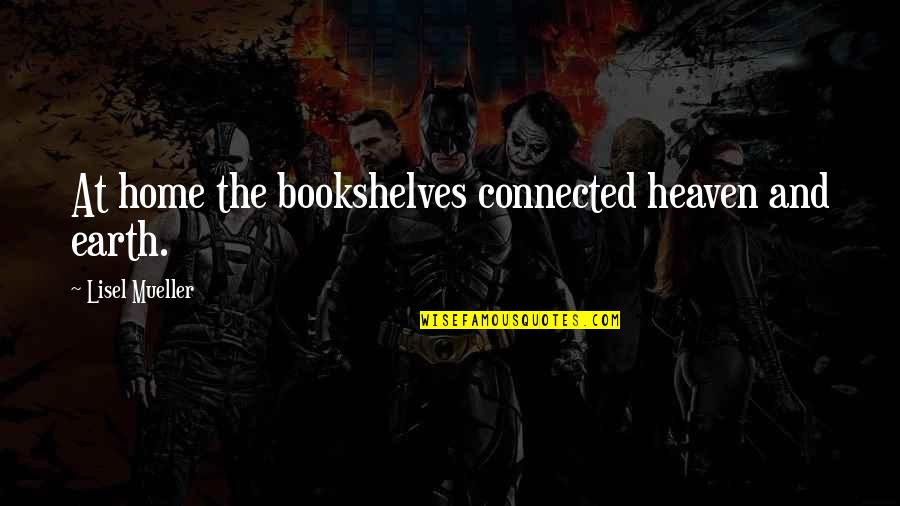 Books And Bookshelves Quotes By Lisel Mueller: At home the bookshelves connected heaven and earth.