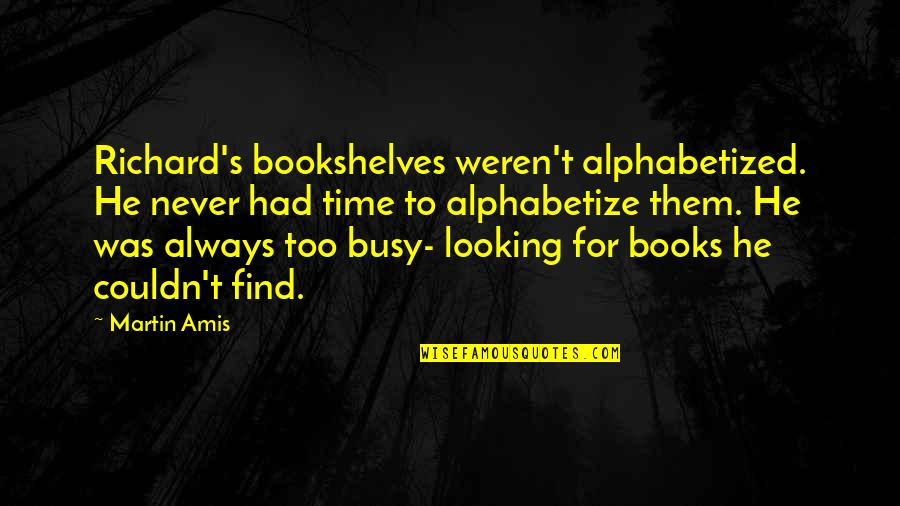 Books And Bookshelves Quotes By Martin Amis: Richard's bookshelves weren't alphabetized. He never had time