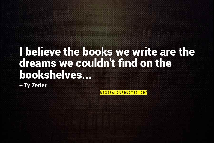 Books And Bookshelves Quotes By Ty Zeiter: I believe the books we write are the
