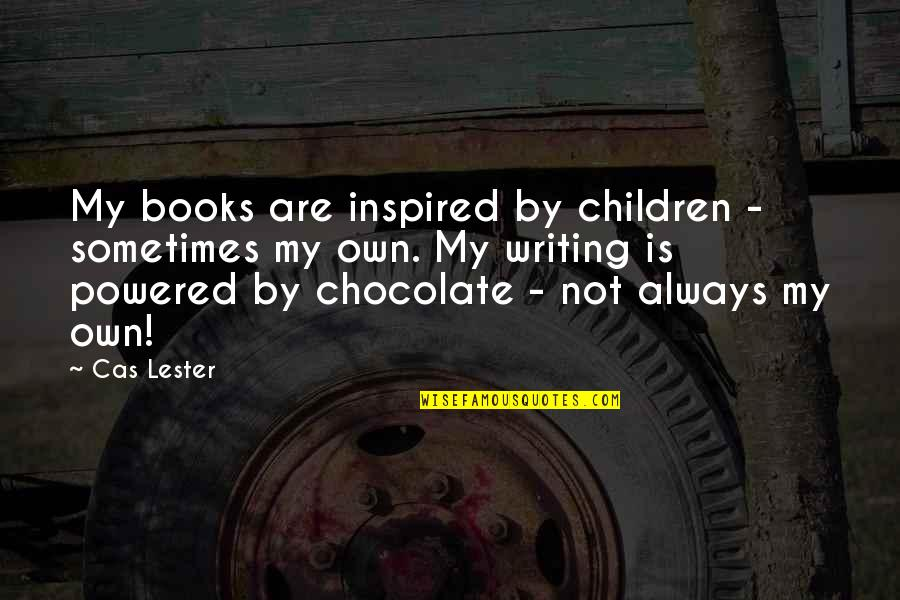 Books And Chocolate Quotes By Cas Lester: My books are inspired by children - sometimes