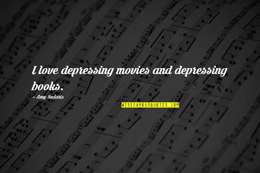Books And Movies Quotes By Amy Sedaris: I love depressing movies and depressing books.