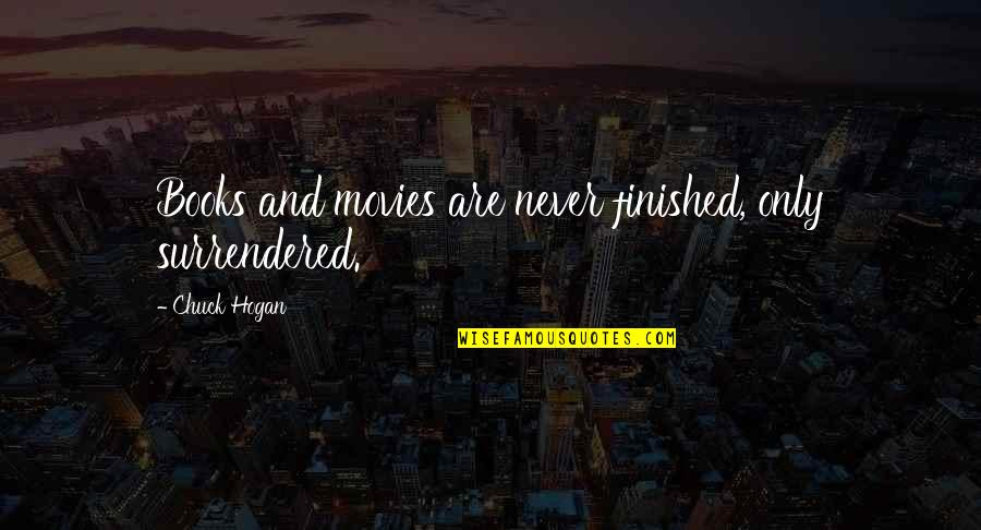 Books And Movies Quotes By Chuck Hogan: Books and movies are never finished, only surrendered.
