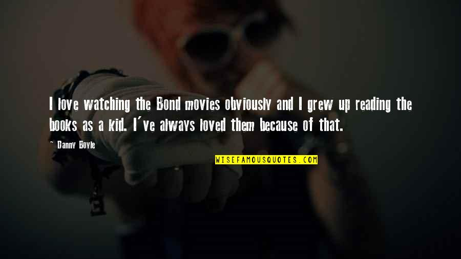 Books And Movies Quotes By Danny Boyle: I love watching the Bond movies obviously and