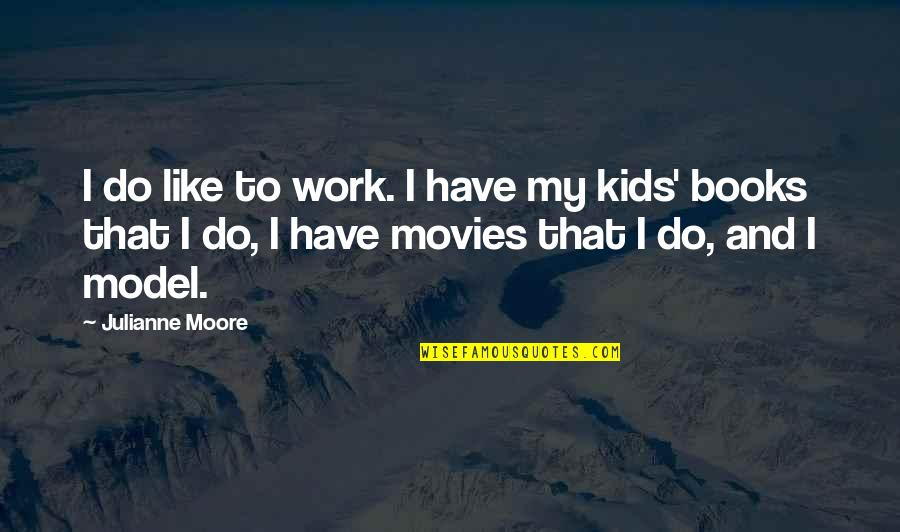 Books And Movies Quotes By Julianne Moore: I do like to work. I have my
