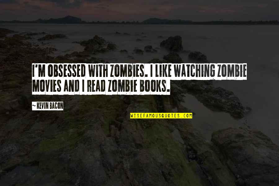 Books And Movies Quotes By Kevin Bacon: I'm obsessed with zombies. I like watching zombie