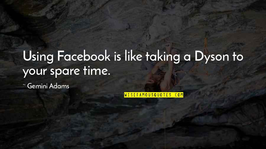 Books And Technology Quotes By Gemini Adams: Using Facebook is like taking a Dyson to