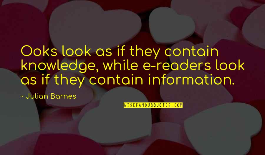 Books And Technology Quotes By Julian Barnes: Ooks look as if they contain knowledge, while