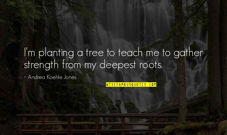 Books And Trees Quotes By Andrea Koehle Jones: I'm planting a tree to teach me to