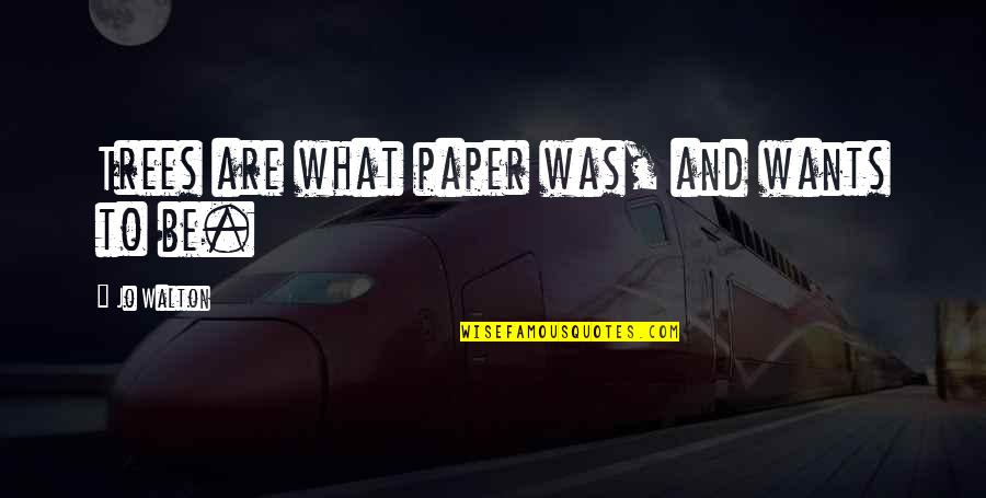Books And Trees Quotes By Jo Walton: Trees are what paper was, and wants to