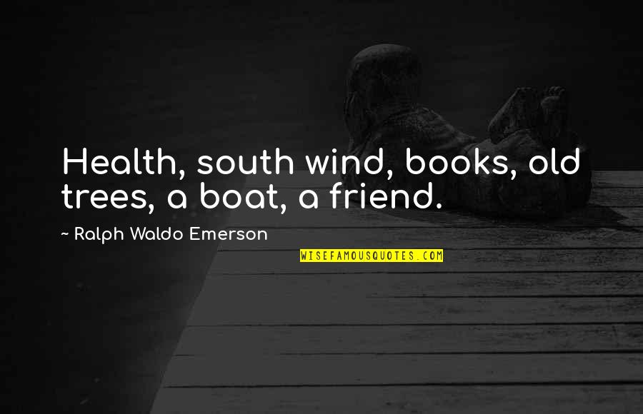 Books And Trees Quotes By Ralph Waldo Emerson: Health, south wind, books, old trees, a boat,
