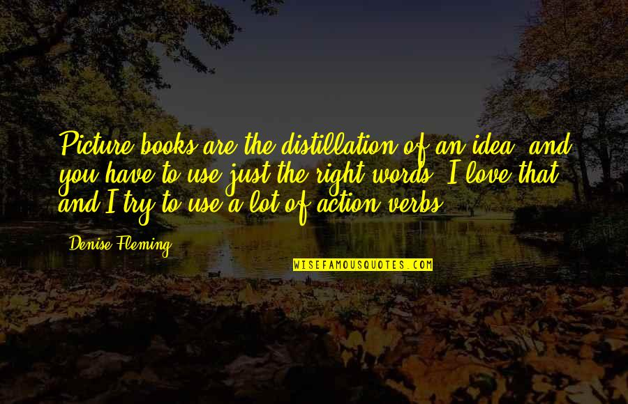 Books Best Love Quotes By Denise Fleming: Picture books are the distillation of an idea,
