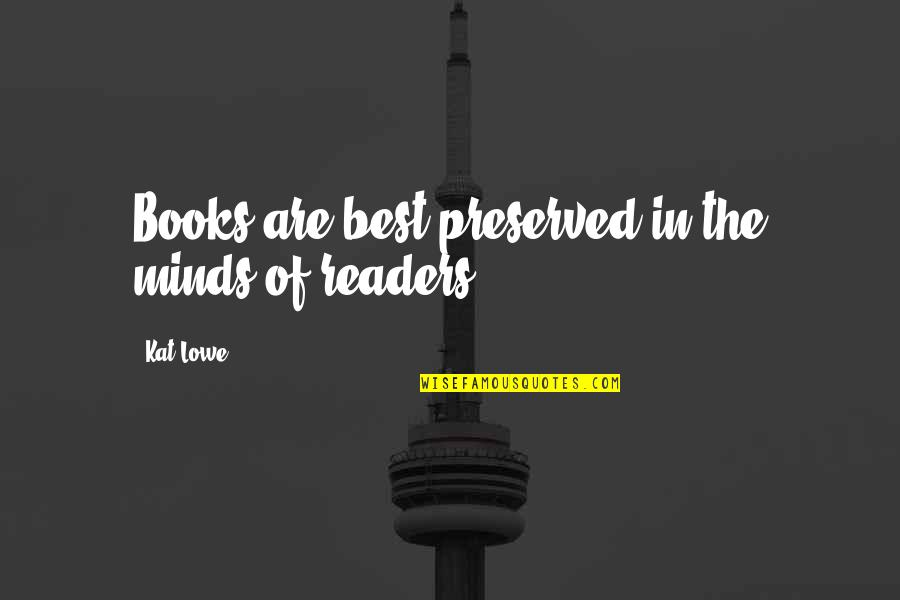 Books Best Love Quotes By Kat Lowe: Books are best preserved in the minds of
