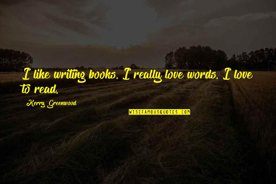 Books Best Love Quotes By Kerry Greenwood: I like writing books. I really love words.