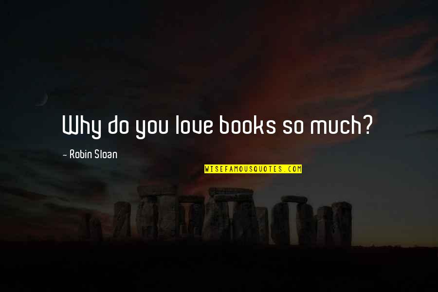 Books Best Love Quotes By Robin Sloan: Why do you love books so much?