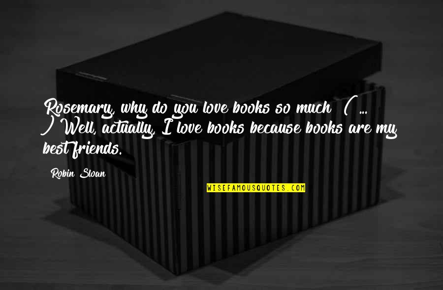 "Books Best Love Quotes By Robin Sloan: Rosemary, why do you love books so much?""("