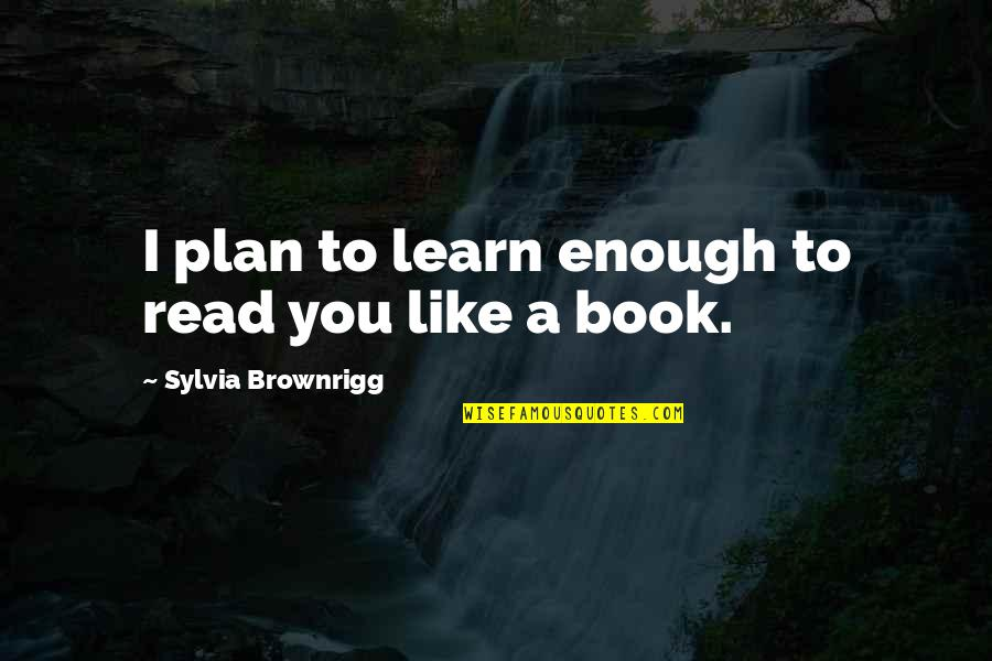 Books Best Love Quotes By Sylvia Brownrigg: I plan to learn enough to read you
