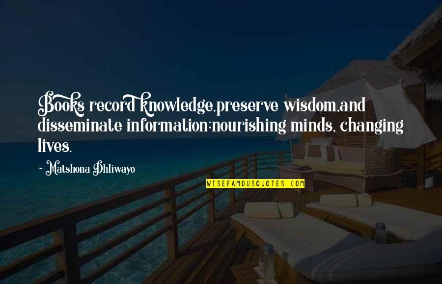 Books Changing Lives Quotes By Matshona Dhliwayo: Books record knowledge,preserve wisdom,and disseminate information;nourishing minds, changing