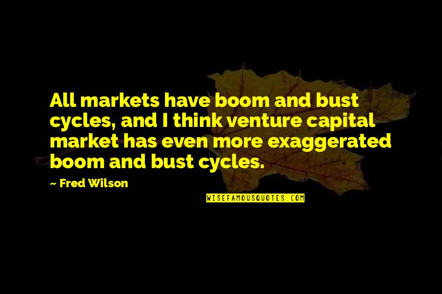 Boom And Bust Quotes By Fred Wilson: All markets have boom and bust cycles, and