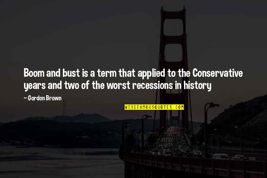Boom And Bust Quotes By Gordon Brown: Boom and bust is a term that applied