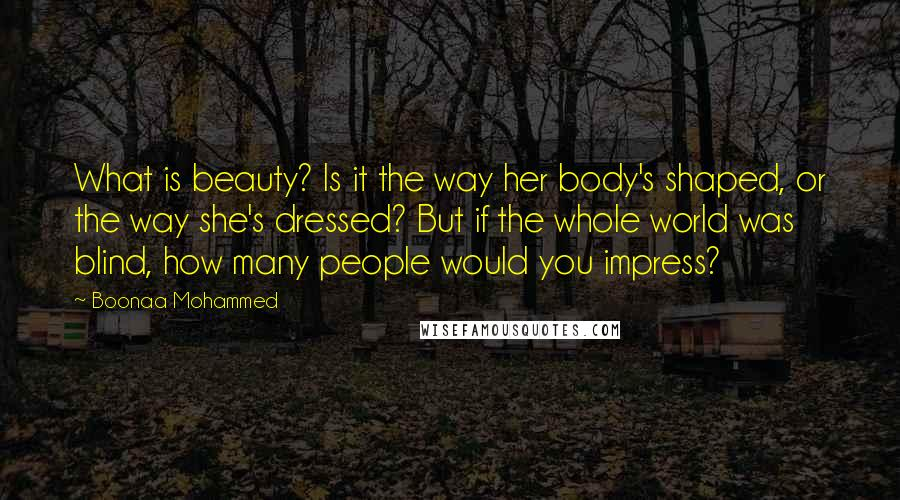 Boonaa Mohammed quotes: What is beauty? Is it the way her body's shaped, or the way she's dressed? But if the whole world was blind, how many people would you impress?