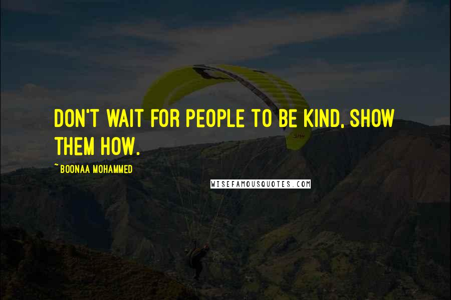 Boonaa Mohammed quotes: Don't wait for people to be kind, show them how.