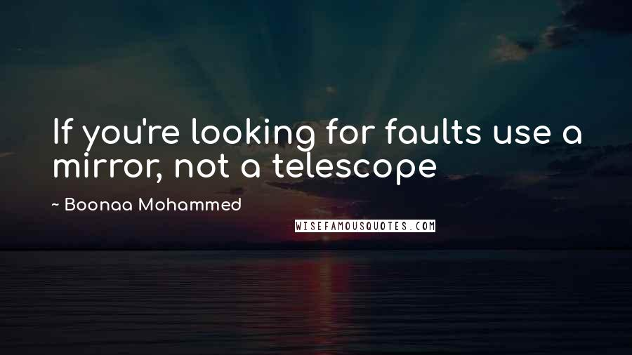 Boonaa Mohammed quotes: If you're looking for faults use a mirror, not a telescope